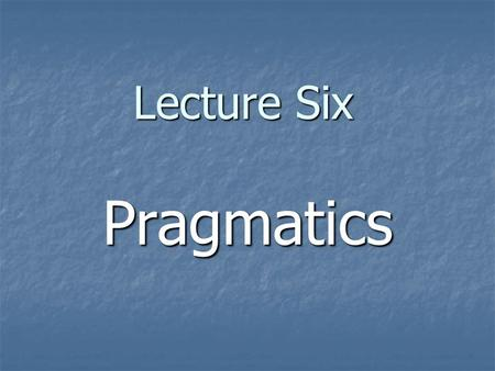 Lecture Six Pragmatics. I.Introduction 1.Definitions: Pragmatics is the study of how speakers of a language use sentences to effect successful communication.