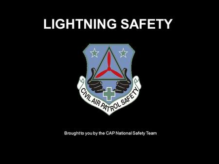 LIGHTNING SAFETY Brought to you by the CAP National Safety Team.