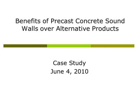 Benefits of Precast Concrete Sound Walls over Alternative Products Case Study June 4, 2010.