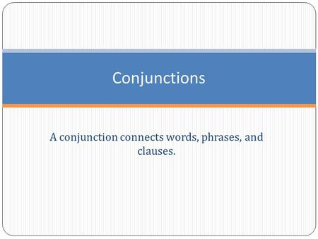 A conjunction connects words, phrases, and clauses. Conjunctions.