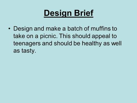 Design Brief Design and make a batch of muffins to take on a picnic. This should appeal to teenagers and should be healthy as well as tasty.