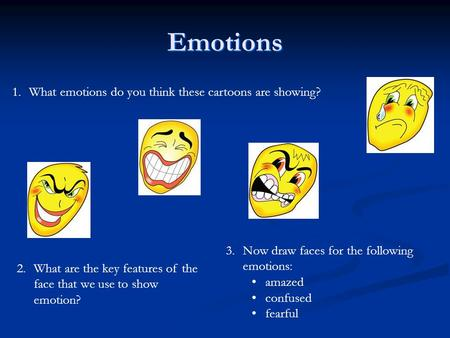 1.What emotions do you think these cartoons are showing? 2.What are the key features of the face that we use to show emotion? 3.Now draw faces for the.