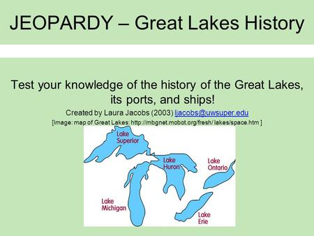 JEOPARDY – Great Lakes History Test your knowledge of the history of the Great Lakes, its ports, and ships! Created by Laura Jacobs (2003)