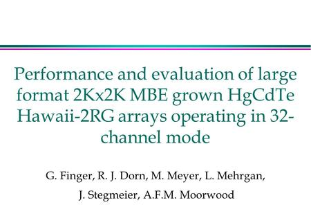 Performance and evaluation of large format 2Kx2K MBE grown HgCdTe Hawaii-2RG arrays operating in 32- channel mode G. Finger, R. J. Dorn, M. Meyer, L. Mehrgan,