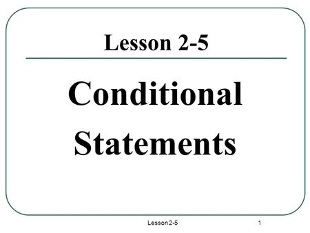 Lesson 2-5 1 Conditional Statements. Lesson 2-5 2 Conditional Statement Definition:A conditional statement is a statement that can be written in if-then.