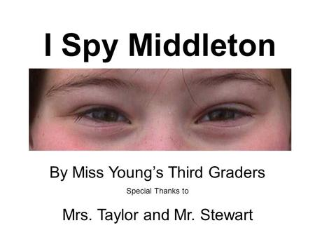 I Spy Middleton By Miss Young's Third Graders Special Thanks to Mrs. Taylor and Mr. Stewart.