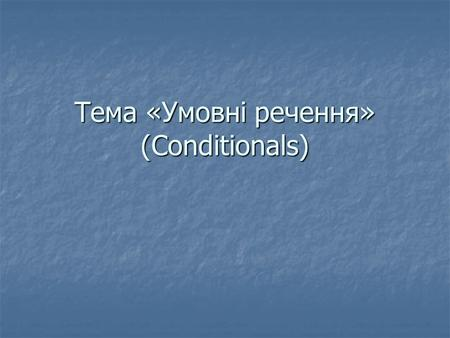 Тема «Умовні речення» (Conditionals). CONDITIONALS We use conditional sentences expressing conditions. A conditional sentence has two parts:If Clause.