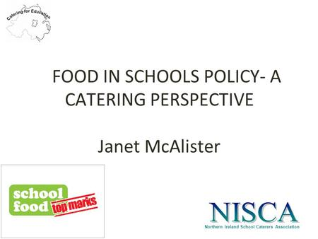 Northern Ireland School Caterers Association FOOD IN SCHOOLS POLICY- A CATERING PERSPECTIVE Janet McAlister.