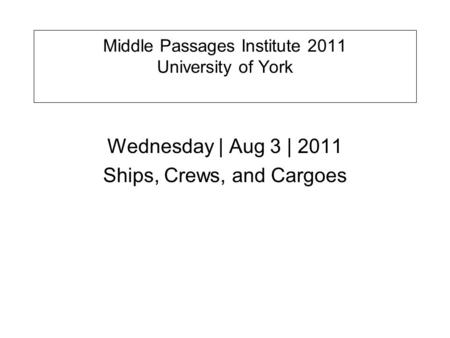 Middle Passages Institute 2011 University of York Wednesday | Aug 3 | 2011 Ships, Crews, and Cargoes.