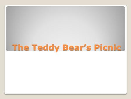 The Teddy Bear's Picnic. If you go down in the woods today you better not go alone.