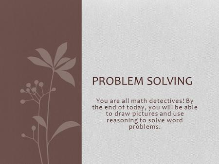 You are all math detectives! By the end of today, you will be able to draw pictures and use reasoning to solve word problems. PROBLEM SOLVING.
