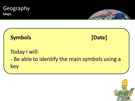 Symbols[Date] Today I will: - Be able to identify the main symbols using a key Geography Maps.