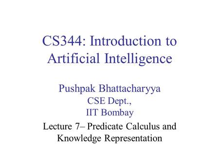 CS344: Introduction to Artificial Intelligence Pushpak Bhattacharyya CSE Dept., IIT Bombay Lecture 7– Predicate Calculus and Knowledge Representation.