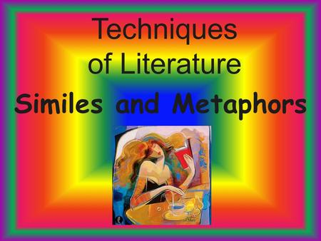 Techniques of Literature Similes and Metaphors. Comparative Forms Figurative language makes a story or poem come alive. It uses comparisons, sounds, sensory.