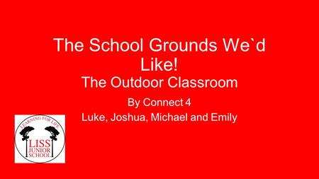 The School Grounds We`d Like! The Outdoor Classroom By Connect 4 Luke, Joshua, Michael and Emily.