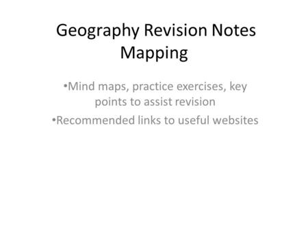 Geography Revision Notes Mapping Mind maps, practice exercises, key points to assist revision Recommended links to useful websites.