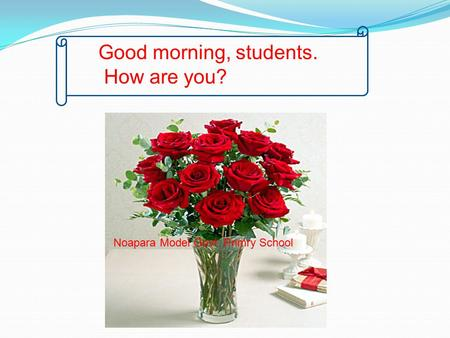 Good morning, students. How are you? Noapara Model Govt. Primry School.