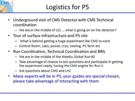 Logistics for P5 Underground visit of CMS Detector with CMS Technical coordination – We are in the middle of LS1 … what is going on on the detector? Tour.