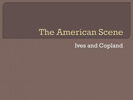 Ives and Copland.  At the beginning of the twentieth century, American music and music making were still strongly influenced by the mid-nineteenth-century.