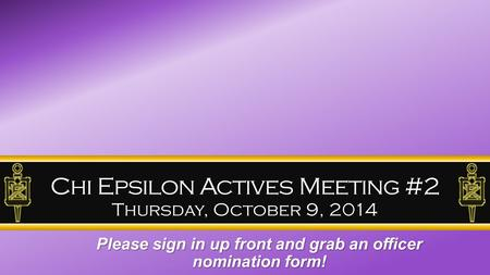 Chi Epsilon Actives Meeting #2 Thursday, October 9, 2014 Please sign in up front and grab an officer nomination form!