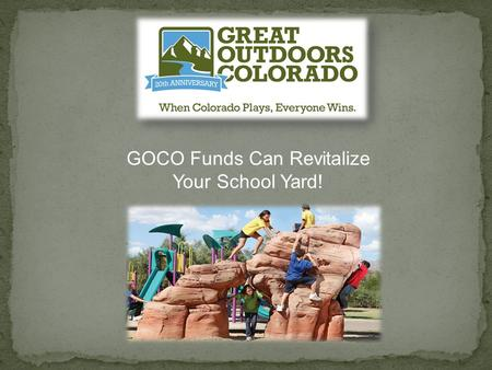GOCO Funds Can Revitalize Your School Yard!. How is GOCO funded GOCO funding opportunities for schools Program funding parameters Eligibility criteria.