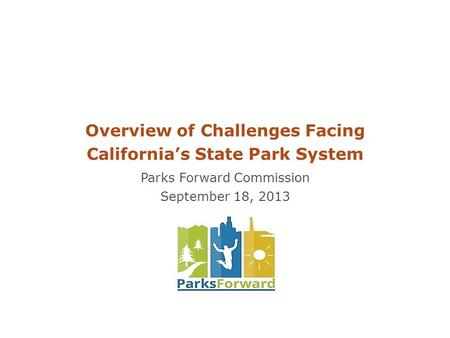 Overview of Challenges Facing California's State Park System Parks Forward Commission September 18, 2013.