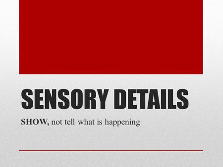 SENSORY DETAILS SHOW, not tell what is happening.