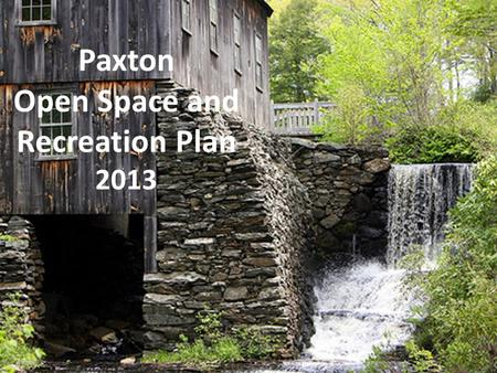 Paxton Open Space and Recreation Plan 2013. Purposes of an Open Space and Recreation Plan - serve as a planning tool - allow eligibility for grants from.