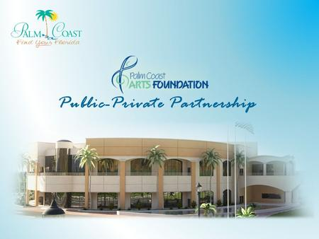 Public-Private Partnership. Overview History and Background Palm Coast Arts Foundation – About – Master Site Plan – Phasing – Public Benefits Lease Agreement: