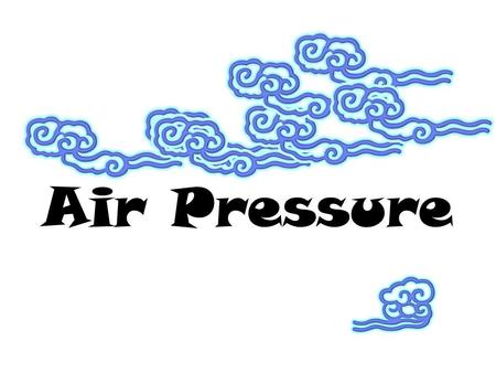 Air Pressure Air Pressure is a measure of the force of the air pressing down on the earth's surface.