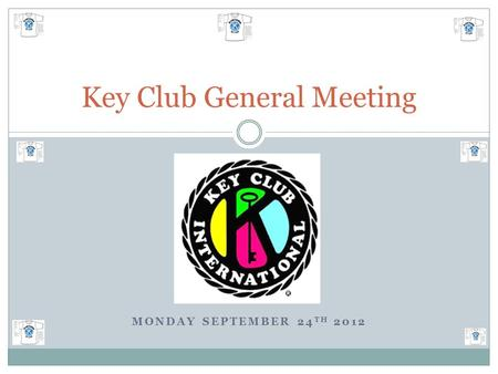 MONDAY SEPTEMBER 24 TH 2012 Key Club General Meeting.