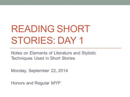 READING SHORT STORIES: DAY 1 Notes on Elements of Literature and Stylistic Techniques Used in Short Stories Monday, September 22, 2014 Honors and Regular.