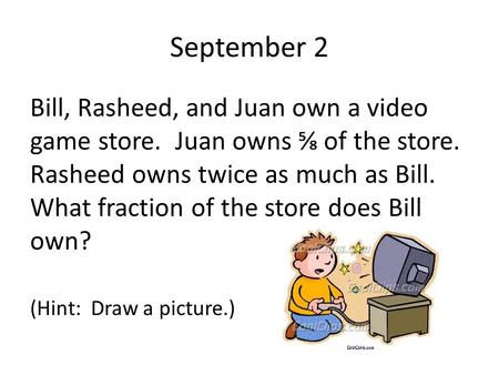 September 2 Bill, Rasheed, and Juan own a video game store. Juan owns ⅝ of the store. Rasheed owns twice as much as Bill. What fraction of the store does.