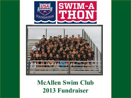 McAllen Swim Club 2013 Fundraiser. What is a Swim-A-Thon? USA Swimming authorized Fund Raiser Participants Swim for a 2 Hour Period. Swimmers Obtain Pledges.