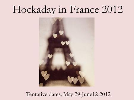 Hockaday in France 2012 Tentative dates: May 29-June12 2012.