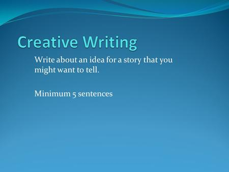 Write about an idea for a story that you might want to tell. Minimum 5 sentences.