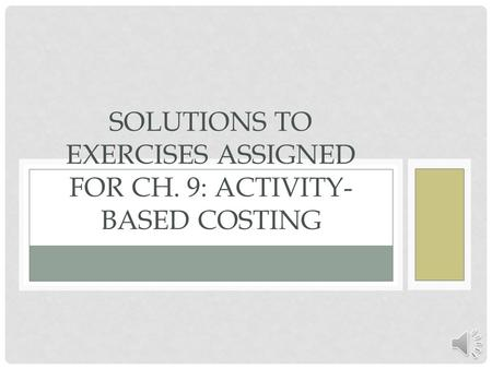 Solutions to Exercises assigned for Ch. 9: Activity-Based Costing