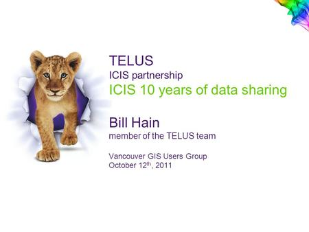TELUS ICIS partnership ICIS 10 years of data sharing Bill Hain member of the TELUS team Vancouver GIS Users Group October 12 th, 2011.