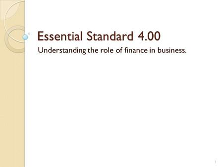 Essential Standard 4.00 Understanding the role of finance in business. 1.