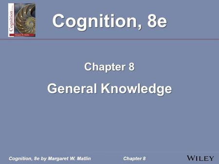 Cognition, 8e by Margaret W. MatlinChapter 8 Cognition, 8e Chapter 8 General Knowledge.