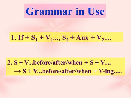1. If + S 1 + V 1..., S 2 + Aux + V 2.... 2. S + V...before/after/when + S + V.... → S + V...before/after/when + V-ing…. Grammar in Use.