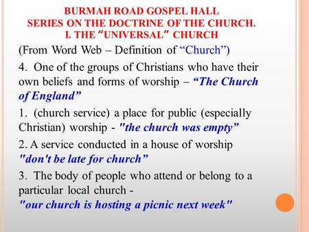 "BURMAH ROAD GOSPEL HALL SERIES ON THE DOCTRINE OF THE CHURCH. I. THE ""UNIVERSAL"" CHURCH (From Word Web – Definition of ""Church"") 4. One of the groups of."