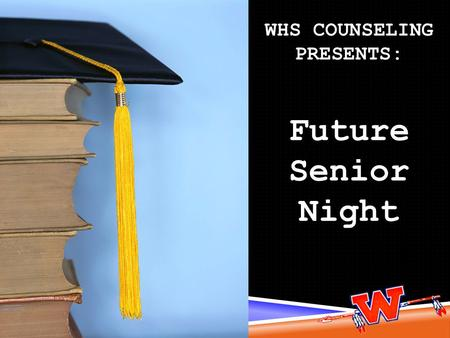 WHS COUNSELING PRESENTS: Future Senior Night. Senior activities Graduation Requirements High school requirements vs. college requirements Typical senior.