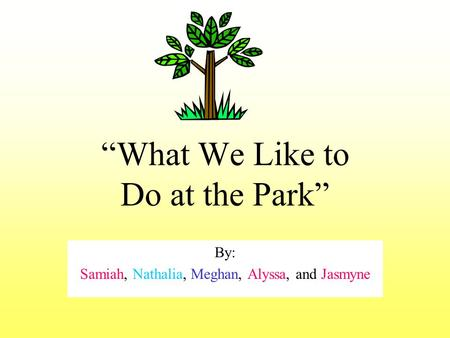 """What We Like to Do at the Park"" By: Samiah, Nathalia, Meghan, Alyssa, and Jasmyne."