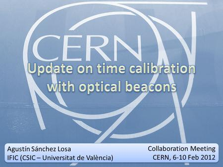 Collaboration Meeting CERN, 6-10 Feb 2012 Collaboration Meeting CERN, 6-10 Feb 2012 Agustín Sánchez Losa IFIC (CSIC – Universitat de València)