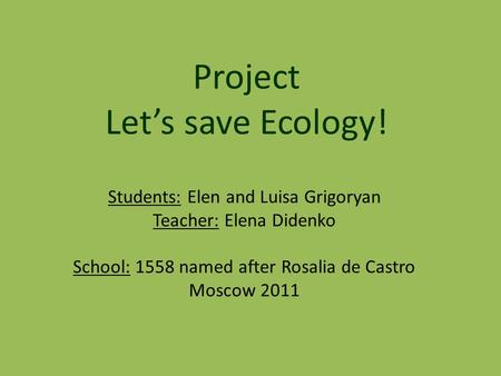 Students: Elen and Luisa Grigoryan Teacher: Elena Didenko School: 1558 named after Rosalia de Castro Moscow 2011 Project Let's save Ecology!