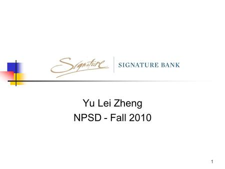 1 Yu Lei Zheng NPSD - Fall 2010. 2 About Signature Bank New York metropolitan bank with 23 locations and growing Proving bank and financial services for.