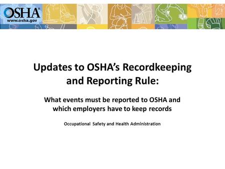 Www.osha.gov Updates to OSHA's Recordkeeping and Reporting Rule: What events must be reported to OSHA and which employers have to keep records Occupational.