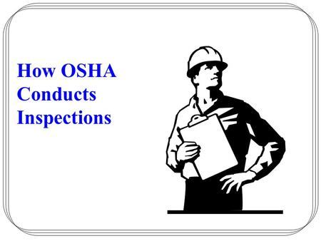 "How OSHA Conducts Inspections. OSHA has the authority to conduct worksite inspections. They are required to: –""Enter without delay….."" –""Inspect and investigate…."""