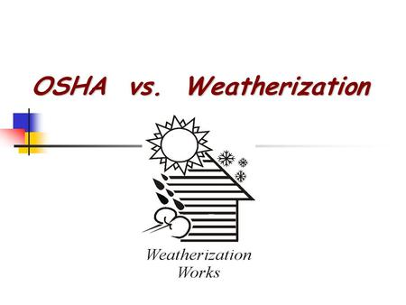 OSHA vs. Weatherization. Occupational Safety and Health Administration The United States Occupational Safety and Health Administration (OSHA) is an agency.